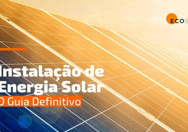 Instalação de Energia Solar: o Guia Definitivo